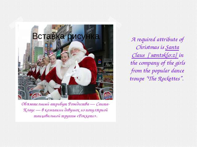 A required attribute of Christmas is Santa Claus [`sæntәklo:z] in the company...