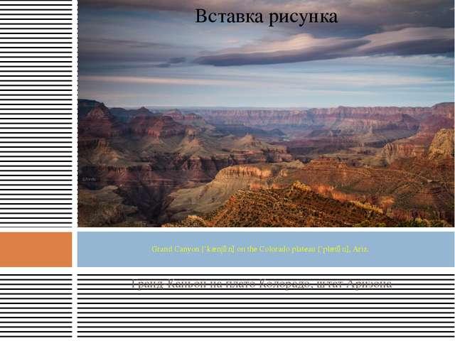 Гранд-Каньон на плато Колорадо, штат Аризона Grand Canyon [`kænjәn] on the Co...