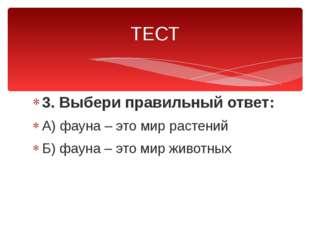 3. Выбери правильный ответ: А) фауна – это мир растений Б) фауна – это мир жи
