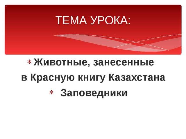 Животные, занесенные в Красную книгу Казахстана Заповедники ТЕМА УРОКА: