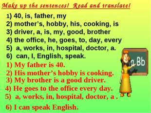 Make up the sentences! Read and translate! 1) 40, is, father, my 2) mother's,