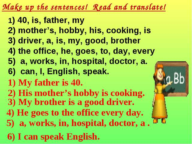 Make up the sentences! Read and translate! 1) 40, is, father, my 2) mother's,...