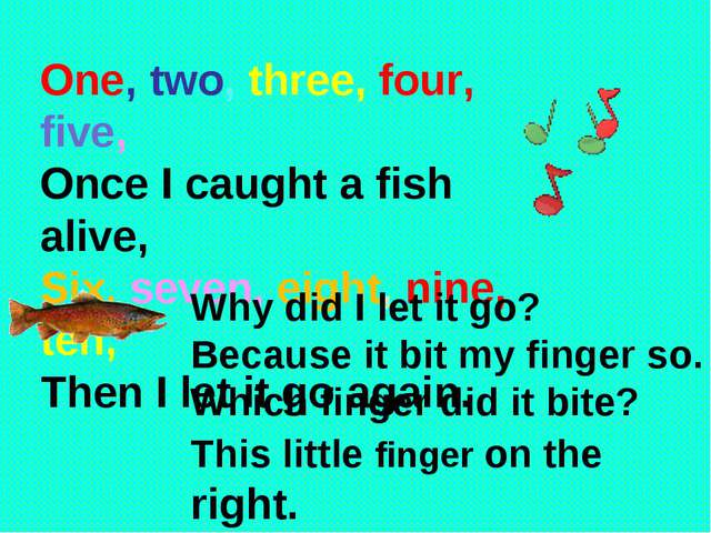 One, two, three, four, five, Once I caught a fish alive, Six, seven, eight,...