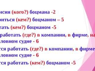 вакансия (кого?) боцмана -2 устроиться (кем?) боцманом – 5 работать (кем?) бо