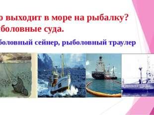 Кто выходит в море на рыбалку? Рыболовные суда. Рыболовный сейнер, рыболовный