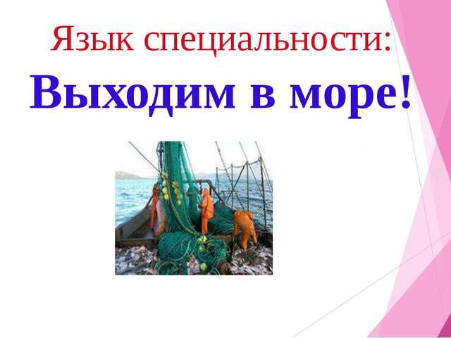 Язык специальности: Выходим в море!