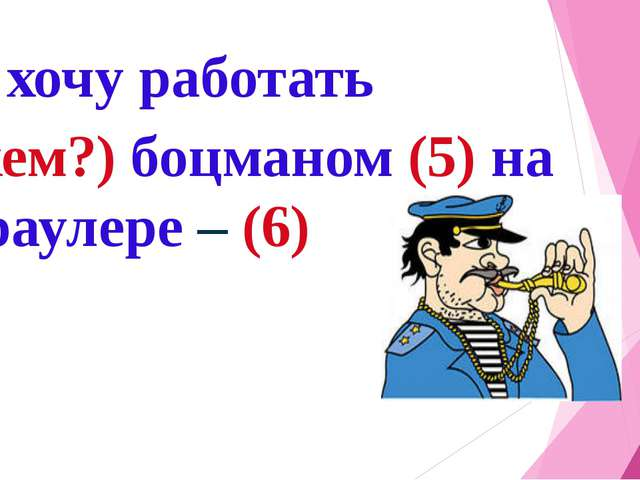 Я хочу работать (кем?) боцманом (5) на траулере – (6)