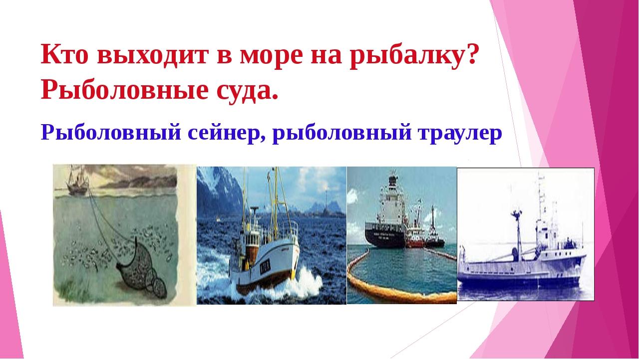Кто выходит в море на рыбалку? Рыболовные суда. Рыболовный сейнер, рыболовный...