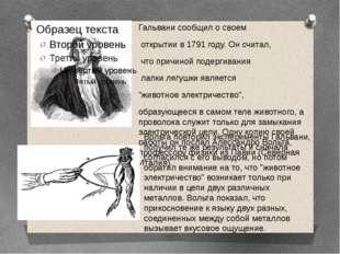 Гальвани сообщил о своем открытии в 1791 году. Он считал, что причиной подерг