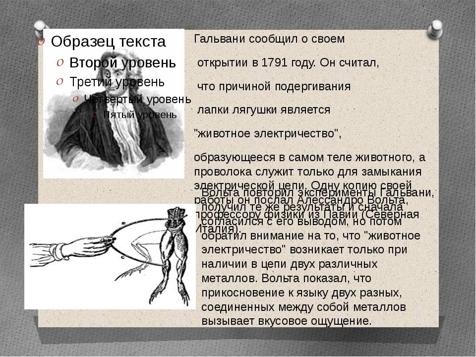 Гальвани сообщил о своем открытии в 1791 году. Он считал, что причиной подерг...