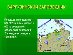 БАРГУЗИНСКИЙ ЗАПОВЕДНИК Площадь заповедника — 374 322 га, в том числе 15 000