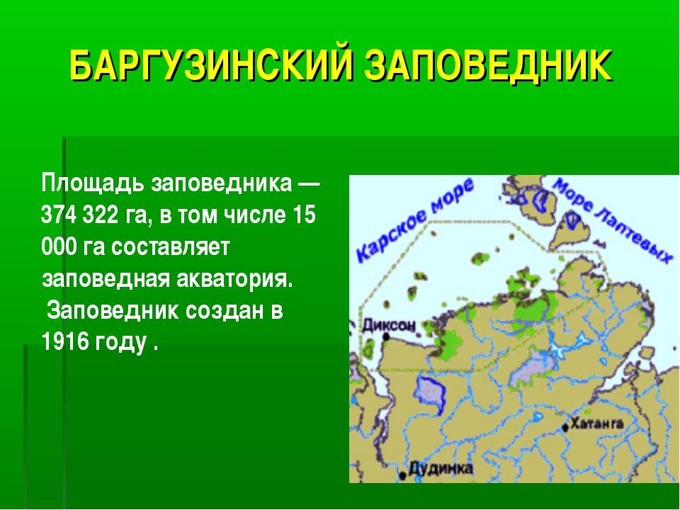 БАРГУЗИНСКИЙ ЗАПОВЕДНИК Площадь заповедника — 374 322 га, в том числе 15 000...