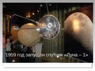 1959 год запущен спутник «Луна – 1»