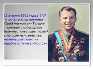 12 апреля 1961 года в 9.07 по московскому времени Юрий Алексеевич Гагарин ста
