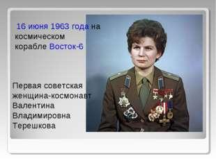Первая советская женщина-космонавт Валентина Владимировна Терешкова 16 июня