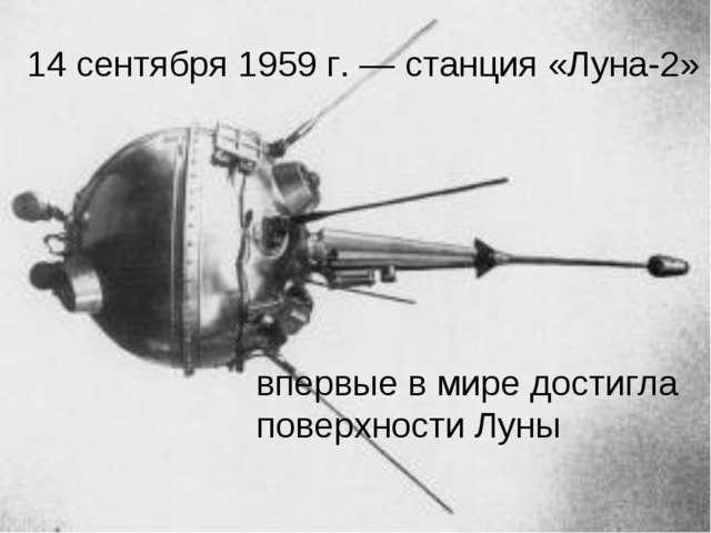 14 сентября 1959 г. — станция «Луна-2» впервые в мире достигла поверхности Луны