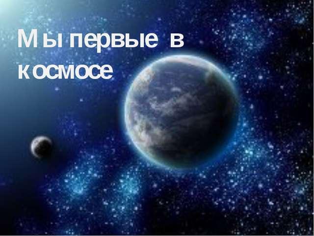 Мы первые в космосе