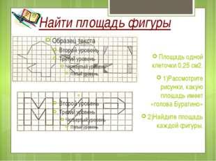 Найти площадь фигуры Площадь одной клеточки 0,25 см2. 1)Рассмотрите рисунки,