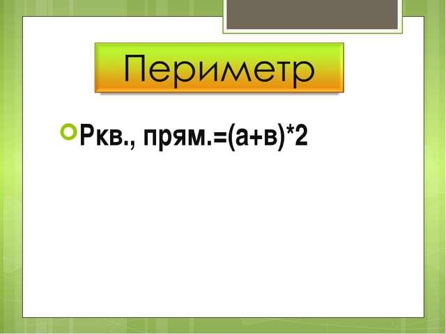 Ркв., прям.=(а+в)*2