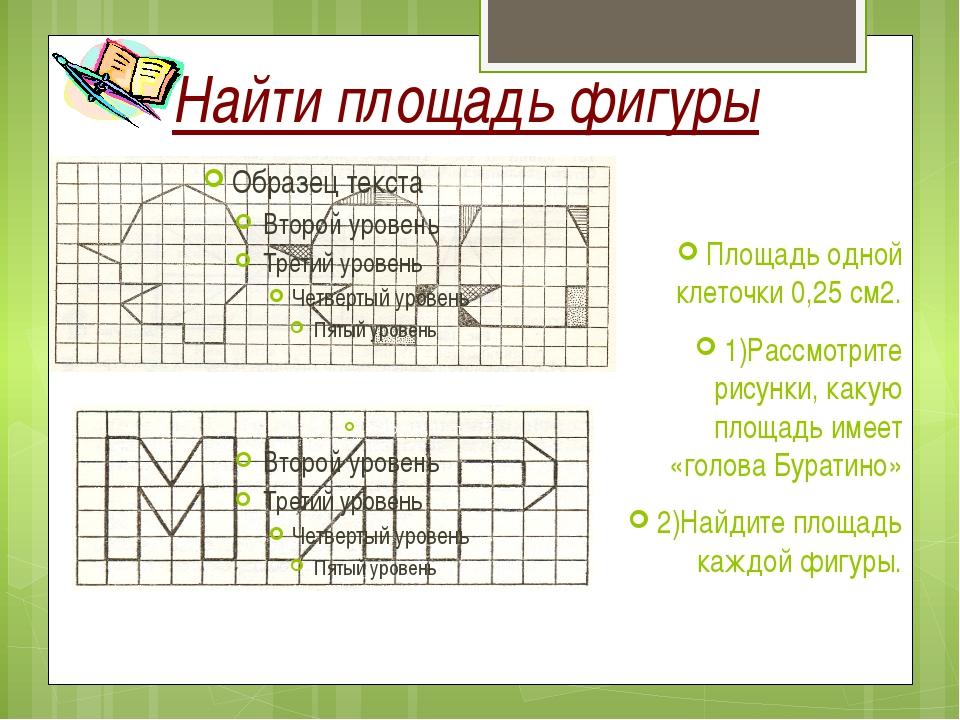 Найти площадь фигуры Площадь одной клеточки 0,25 см2. 1)Рассмотрите рисунки,...