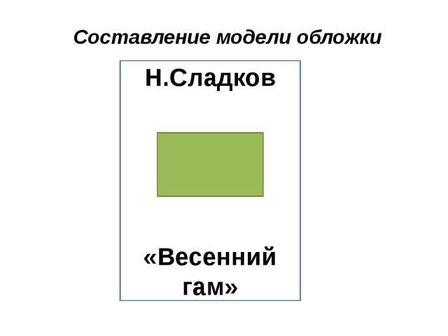 Составление модели обложки Н.Сладков «Весенний гам»