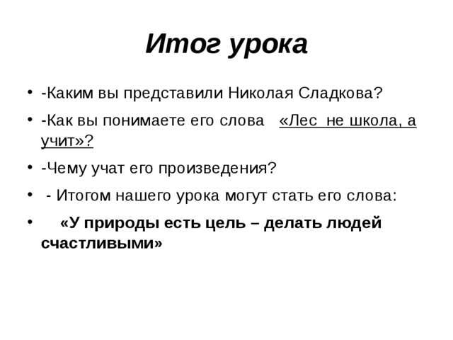 Итог урока -Каким вы представили Николая Сладкова? -Как вы понимаете его слов...