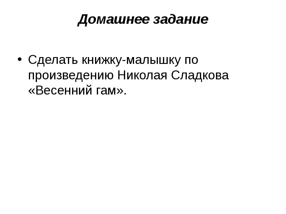 Домашнее задание Сделать книжку-малышку по произведению Николая Сладкова «Вес...