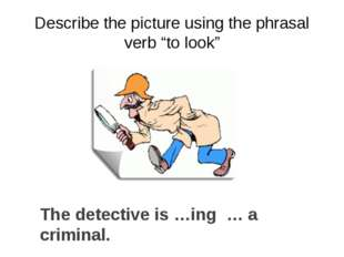 "Describe the picture using the phrasal verb ""to look"" The detective is …ing …"