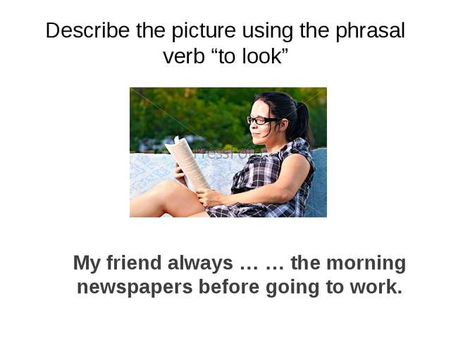 "Describe the picture using the phrasal verb ""to look"" My friend always … … th..."