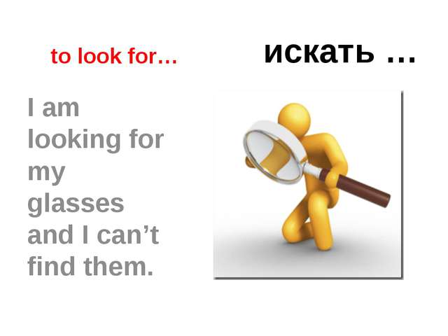 to look for… искать … I am looking for my glasses and I can't find them.