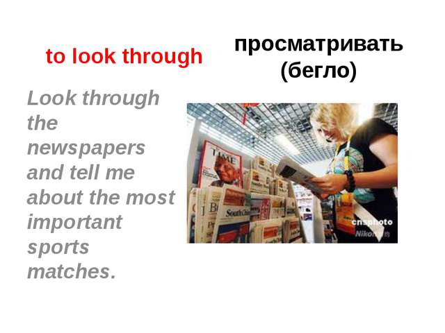 to look through просматривать (бегло) Look through the newspapers and tell me...