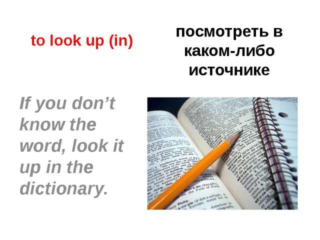 to look up (in) посмотреть в каком-либо источнике If you don't know the word,...