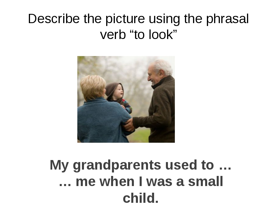 "Describe the picture using the phrasal verb ""to look"" My grandparents used to..."