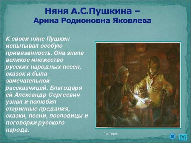 Л.А.Петрик  К своей няне Пушкин испытывал особую привязанность. Она знала ве...