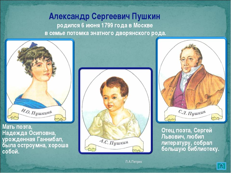 Л.А.Петрик Александр Сергеевич Пушкин родился 6 июня 1799 года в Москве в сем...