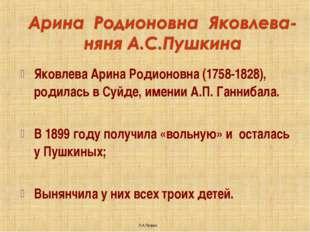 Яковлева Арина Родионовна (1758-1828), родилась в Суйде, имении А.П. Ганнибал