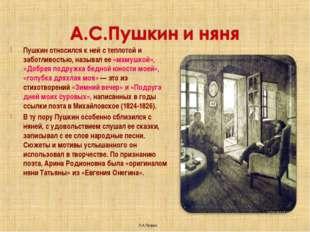 Пушкин относился к ней с теплотой и заботливостью, называл ее «мамушкой», «До