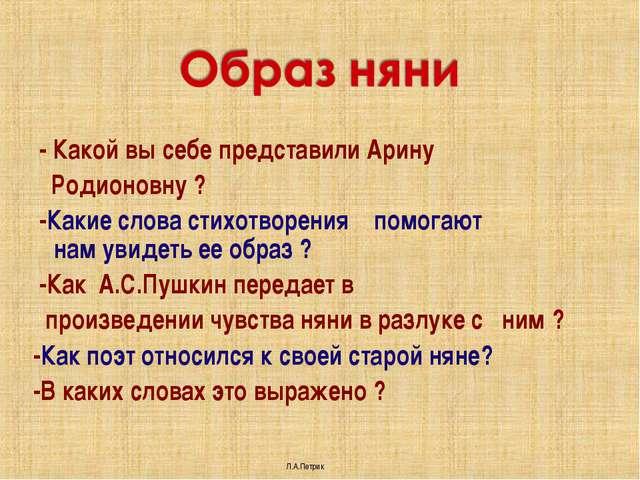 - Какой вы себе представили Арину Родионовну ? -Какие слова стихотворения по...