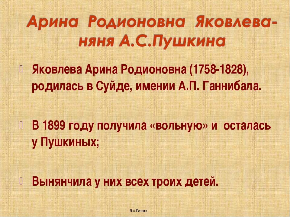 Яковлева Арина Родионовна (1758-1828), родилась в Суйде, имении А.П. Ганнибал...