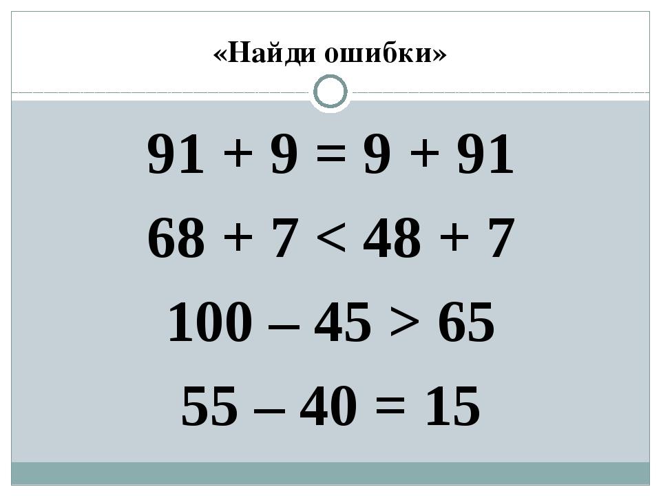 «Найди ошибки» 91 + 9 = 9 + 91 68 + 7 < 48 + 7 100 – 45 > 65 55 – 40 = 15