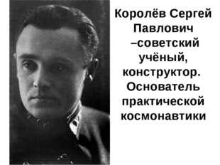 Королёв Сергей Павлович –советский учёный, конструктор. Основатель практичес