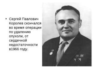 Сергей Павлович Королев скончался во время операции по удалению опухоли, от с