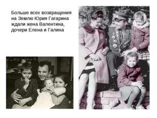 Больше всех возвращения на Землю Юрия Гагарина ждали жена Валентина, дочери Е