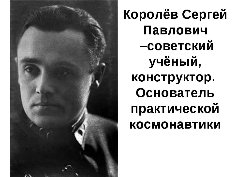 Королёв Сергей Павлович –советский учёный, конструктор. Основатель практичес...
