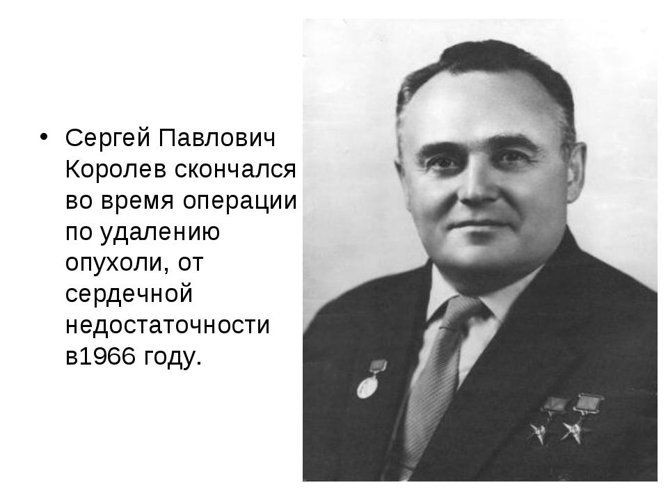 Сергей Павлович Королев скончался во время операции по удалению опухоли, от с...