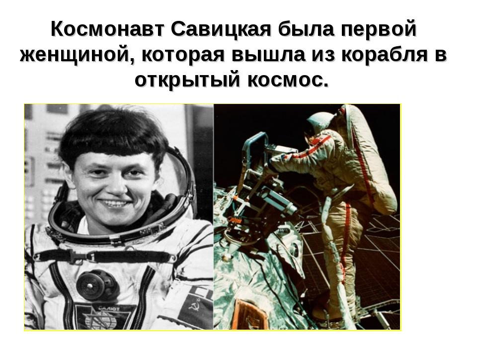 Космонавт Савицкая была первой женщиной, которая вышла из корабля в открытый...