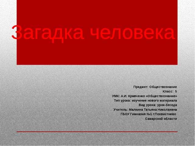 Загадка человека Предмет: Обществознание Класс: 5 УМК: А.И. Кравченко «Общест...