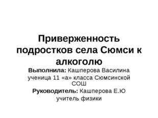 Приверженность подростков села Сюмси к алкоголю Выполнила: Кашперова Василина
