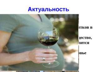 Актуальность Сейчас потребление спиртных напитков в мире характеризуется огро