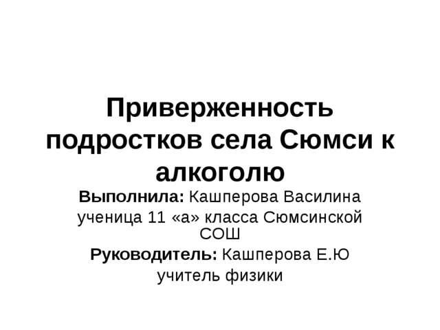Приверженность подростков села Сюмси к алкоголю Выполнила: Кашперова Василина...